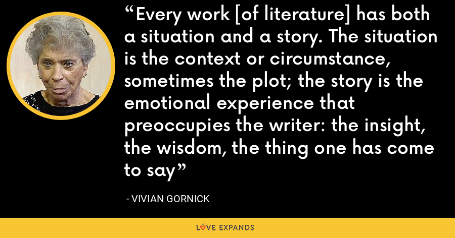Every work [of literature] has both a situation and a story. The situation is the context or circumstance, sometimes the plot; the story is the emotional experience that preoccupies the writer: the insight, the wisdom, the thing one has come to say - Vivian Gornick