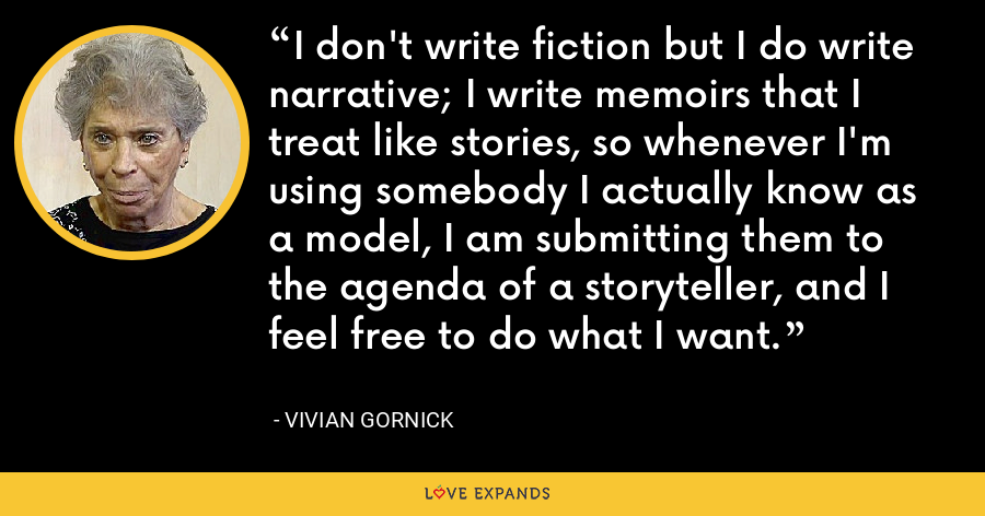 I don't write fiction but I do write narrative; I write memoirs that I treat like stories, so whenever I'm using somebody I actually know as a model, I am submitting them to the agenda of a storyteller, and I feel free to do what I want. - Vivian Gornick