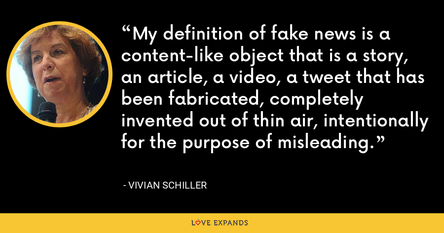 My definition of fake news is a content-like object that is a story, an article, a video, a tweet that has been fabricated, completely invented out of thin air, intentionally for the purpose of misleading. - Vivian Schiller