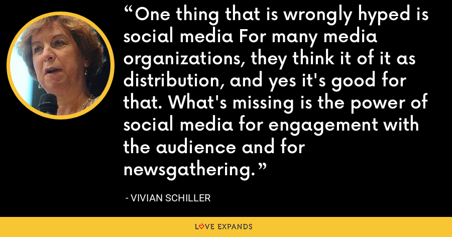 One thing that is wrongly hyped is social media For many media organizations, they think it of it as distribution, and yes it's good for that. What's missing is the power of social media for engagement with the audience and for newsgathering. - Vivian Schiller