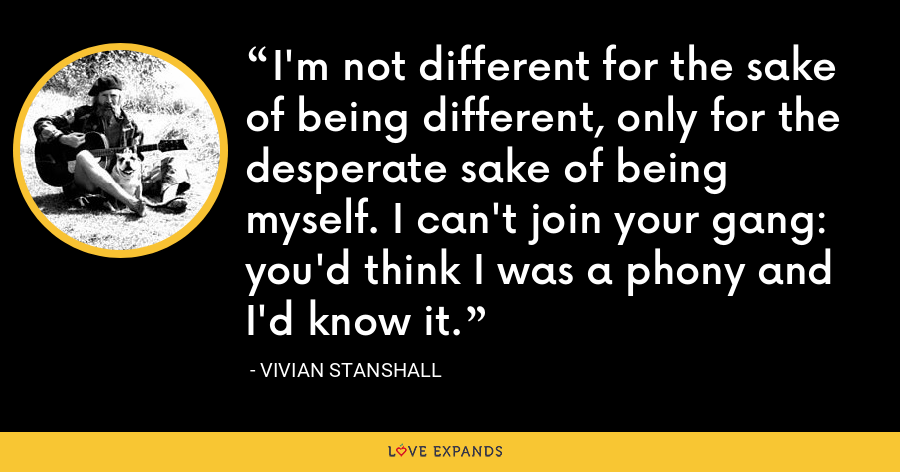 I'm not different for the sake of being different, only for the desperate sake of being myself. I can't join your gang: you'd think I was a phony and I'd know it. - Vivian Stanshall