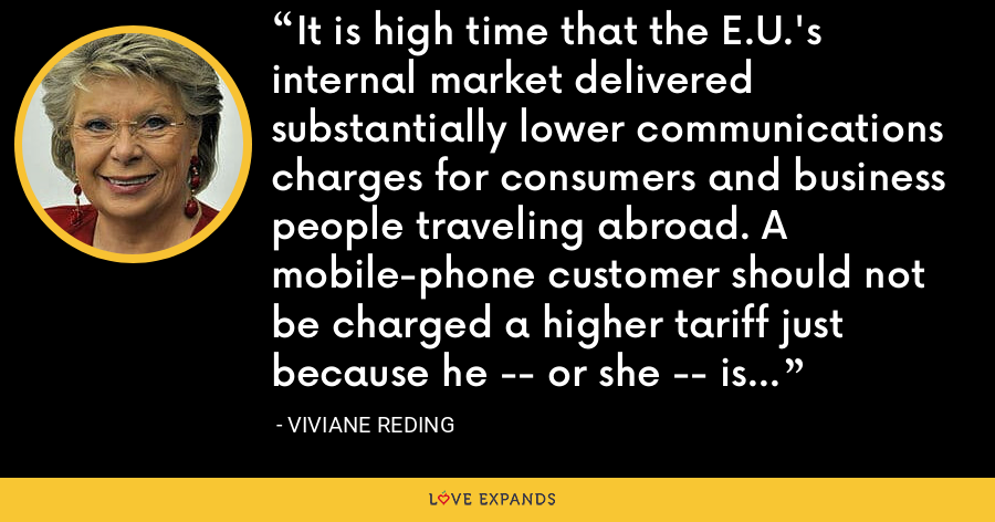 It is high time that the E.U.'s internal market delivered substantially lower communications charges for consumers and business people traveling abroad. A mobile-phone customer should not be charged a higher tariff just because he -- or she -- is traveling abroad. - Viviane Reding