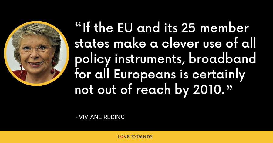 If the EU and its 25 member states make a clever use of all policy instruments, broadband for all Europeans is certainly not out of reach by 2010. - Viviane Reding