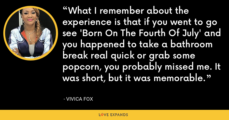 What I remember about the experience is that if you went to go see 'Born On The Fourth Of July' and you happened to take a bathroom break real quick or grab some popcorn, you probably missed me. It was short, but it was memorable. - Vivica Fox
