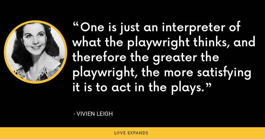 One is just an interpreter of what the playwright thinks, and therefore the greater the playwright, the more satisfying it is to act in the plays. - Vivien Leigh