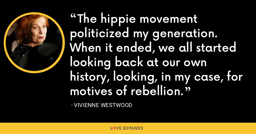 The hippie movement politicized my generation. When it ended, we all started looking back at our own history, looking, in my case, for motives of rebellion. - Vivienne Westwood