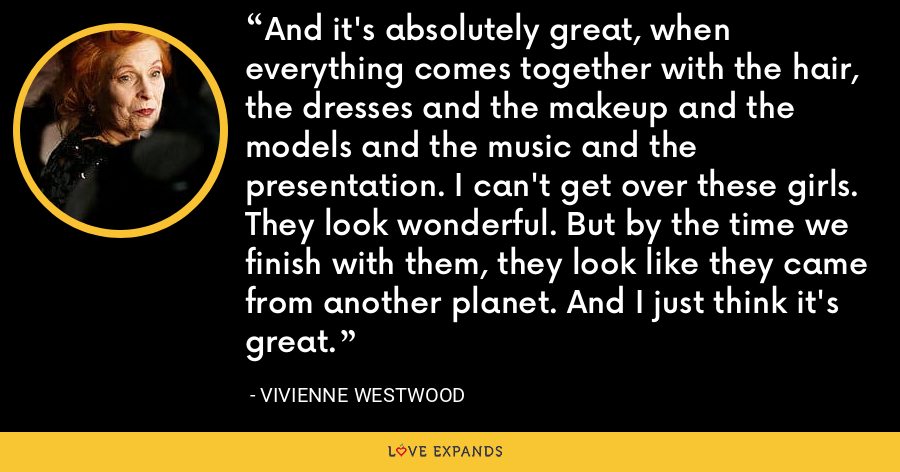 And it's absolutely great, when everything comes together with the hair, the dresses and the makeup and the models and the music and the presentation. I can't get over these girls. They look wonderful. But by the time we finish with them, they look like they came from another planet. And I just think it's great. - Vivienne Westwood