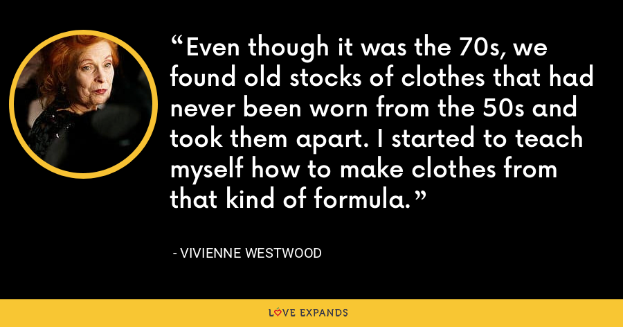 Even though it was the 70s, we found old stocks of clothes that had never been worn from the 50s and took them apart. I started to teach myself how to make clothes from that kind of formula. - Vivienne Westwood