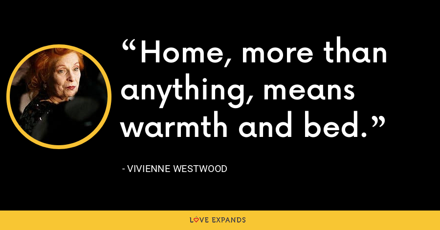Home, more than anything, means warmth and bed. - Vivienne Westwood