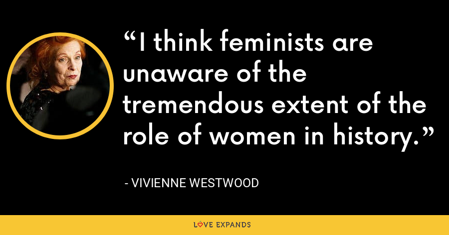 I think feminists are unaware of the tremendous extent of the role of women in history. - Vivienne Westwood
