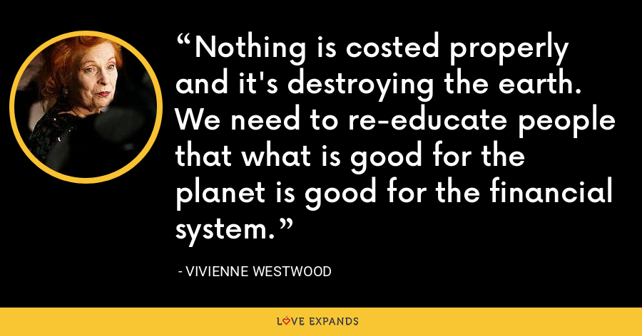 Nothing is costed properly and it's destroying the earth. We need to re-educate people that what is good for the planet is good for the financial system. - Vivienne Westwood