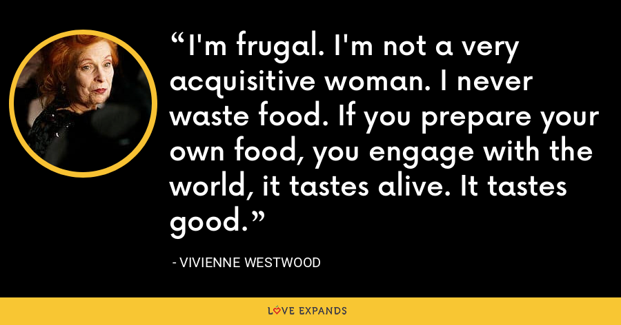 I'm frugal. I'm not a very acquisitive woman. I never waste food. If you prepare your own food, you engage with the world, it tastes alive. It tastes good. - Vivienne Westwood