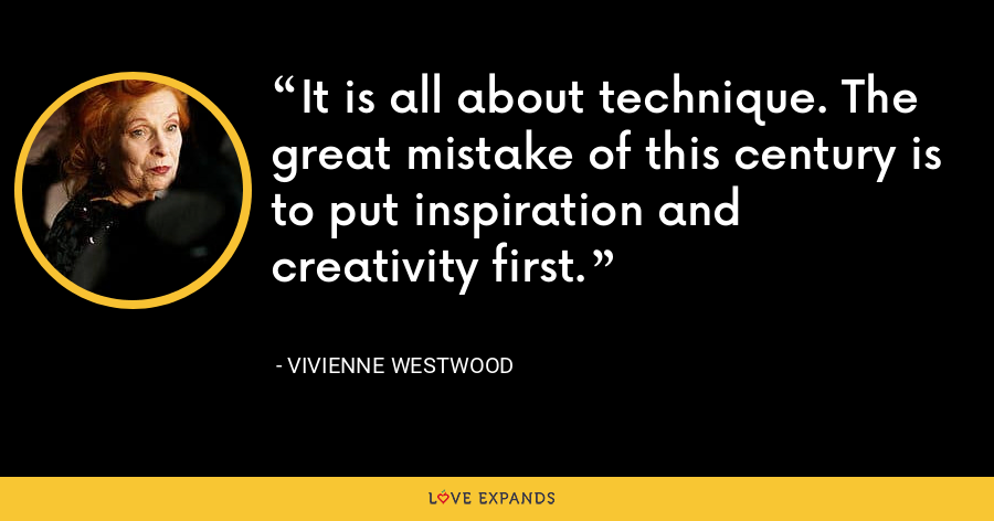 It is all about technique. The great mistake of this century is to put inspiration and creativity first. - Vivienne Westwood