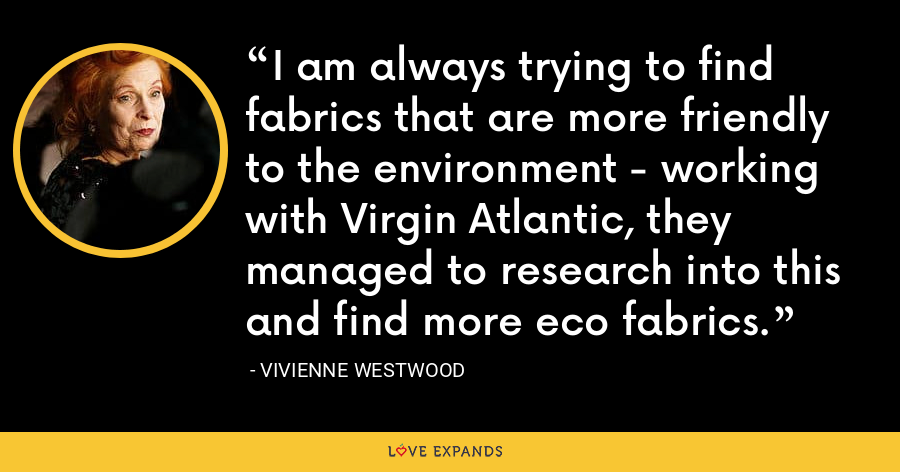 I am always trying to find fabrics that are more friendly to the environment - working with Virgin Atlantic, they managed to research into this and find more eco fabrics. - Vivienne Westwood