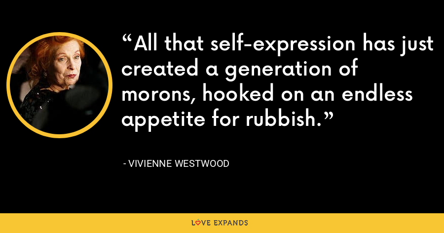All that self-expression has just created a generation of morons, hooked on an endless appetite for rubbish. - Vivienne Westwood