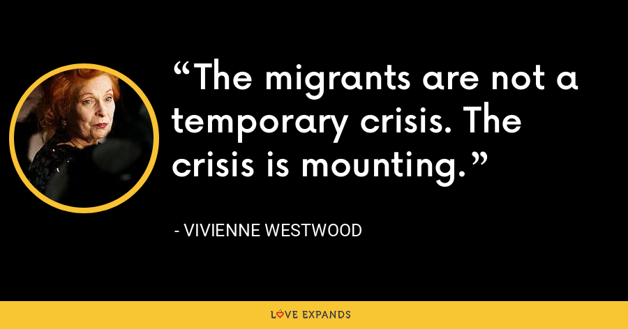 The migrants are not a temporary crisis. The crisis is mounting. - Vivienne Westwood