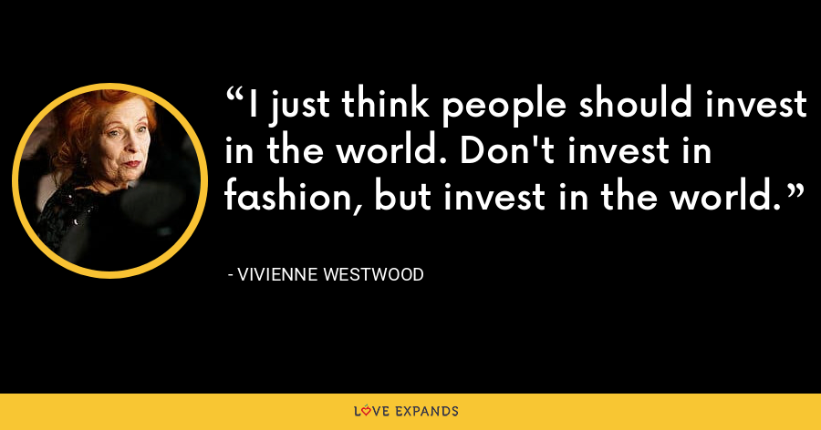I just think people should invest in the world. Don't invest in fashion, but invest in the world. - Vivienne Westwood
