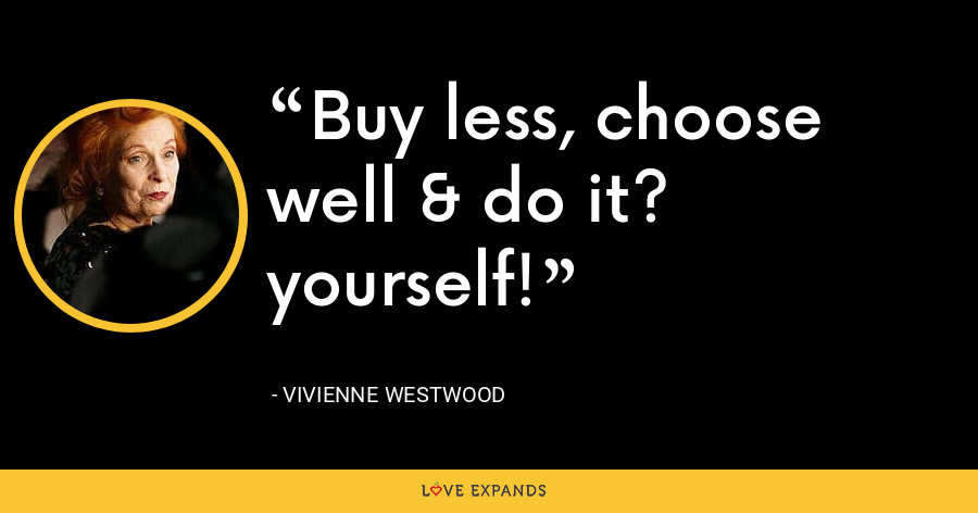 Buy less, choose well & do it? yourself! - Vivienne Westwood