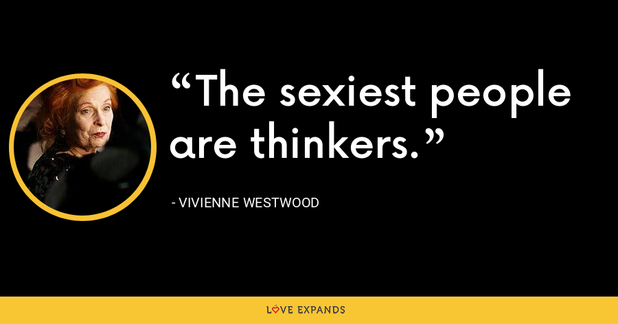 The sexiest people are thinkers. - Vivienne Westwood