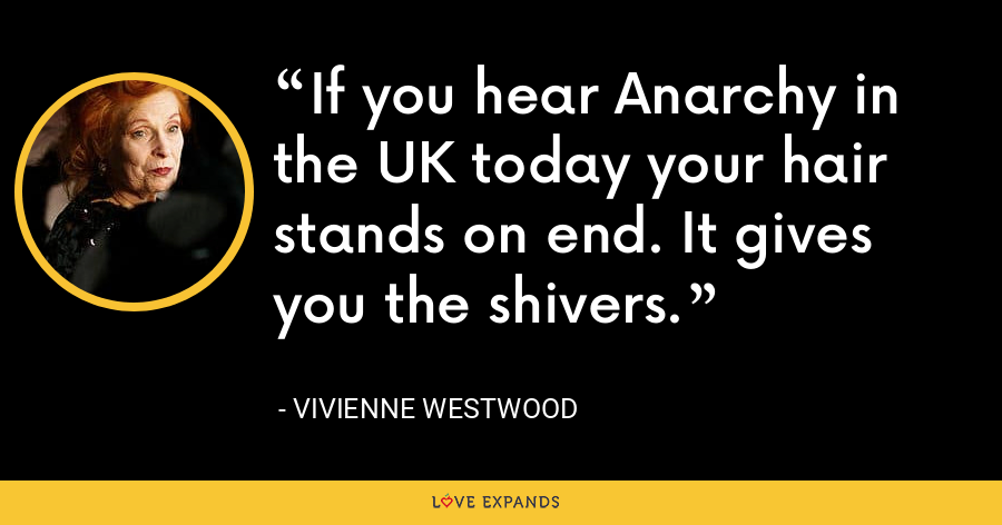 If you hear Anarchy in the UK today your hair stands on end. It gives you the shivers. - Vivienne Westwood