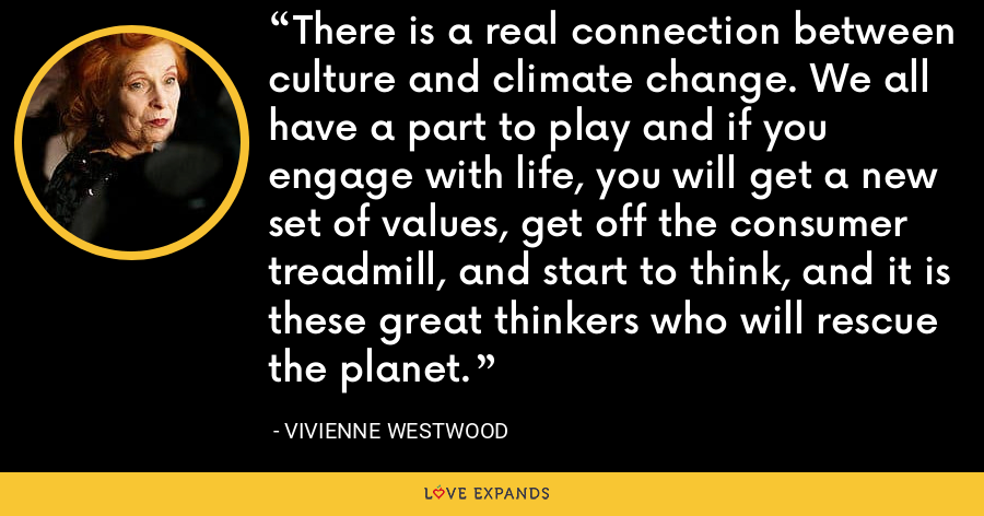 There is a real connection between culture and climate change. We all have a part to play and if you engage with life, you will get a new set of values, get off the consumer treadmill, and start to think, and it is these great thinkers who will rescue the planet. - Vivienne Westwood