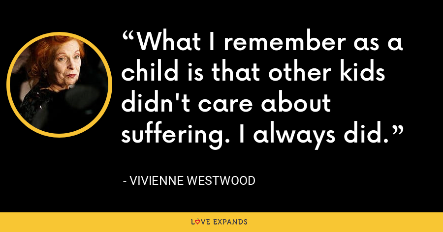 What I remember as a child is that other kids didn't care about suffering. I always did. - Vivienne Westwood