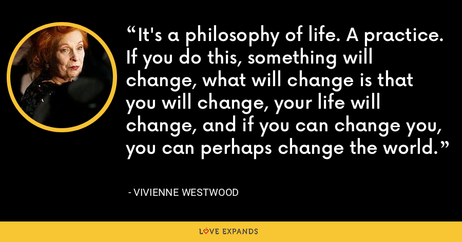 It's a philosophy of life. A practice. If you do this, something will change, what will change is that you will change, your life will change, and if you can change you, you can perhaps change the world. - Vivienne Westwood