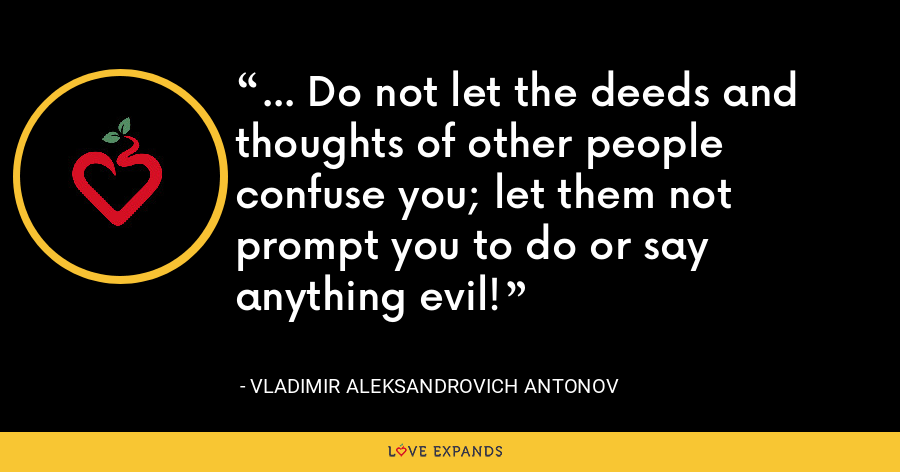 ... Do not let the deeds and thoughts of other people confuse you; let them not prompt you to do or say anything evil! - Vladimir Aleksandrovich Antonov