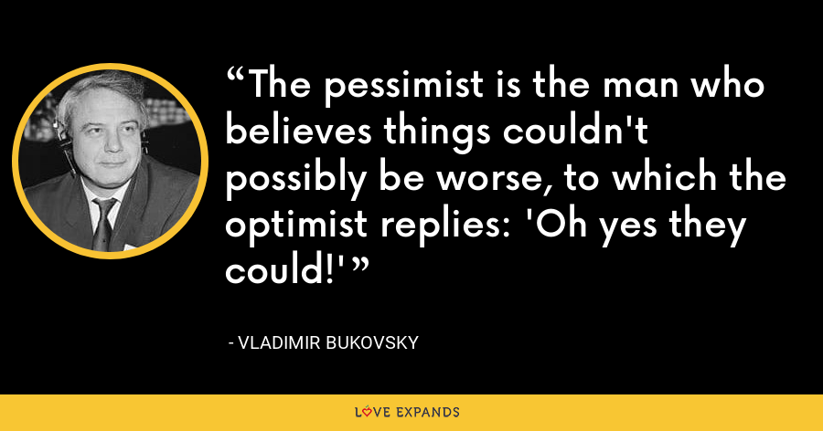 The pessimist is the man who believes things couldn't possibly be worse, to which the optimist replies: 'Oh yes they could!' - Vladimir Bukovsky