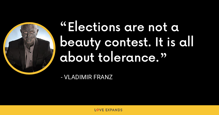 Elections are not a beauty contest. It is all about tolerance. - Vladimir Franz