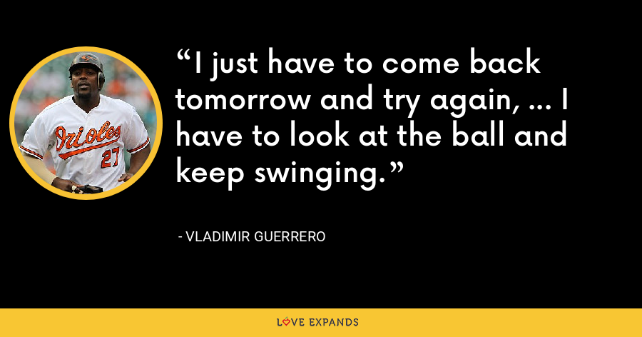 I just have to come back tomorrow and try again, ... I have to look at the ball and keep swinging. - Vladimir Guerrero