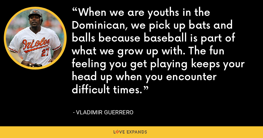 When we are youths in the Dominican, we pick up bats and balls because baseball is part of what we grow up with. The fun feeling you get playing keeps your head up when you encounter difficult times. - Vladimir Guerrero