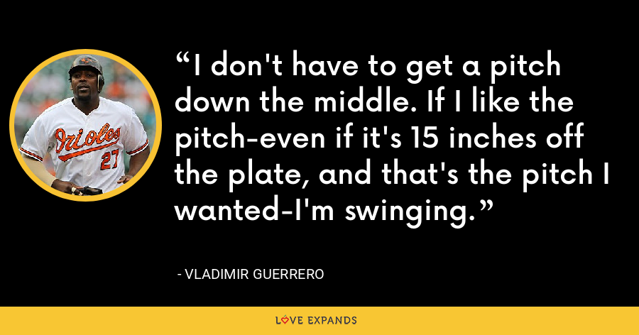 I don't have to get a pitch down the middle. If I like the pitch-even if it's 15 inches off the plate, and that's the pitch I wanted-I'm swinging. - Vladimir Guerrero