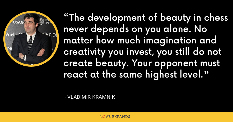 The development of beauty in chess never depends on you alone. No matter how much imagination and creativity you invest, you still do not create beauty. Your opponent must react at the same highest level. - Vladimir Kramnik