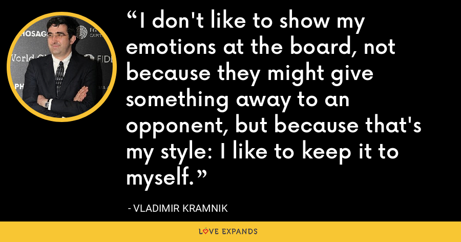 I don't like to show my emotions at the board, not because they might give something away to an opponent, but because that's my style: I like to keep it to myself. - Vladimir Kramnik