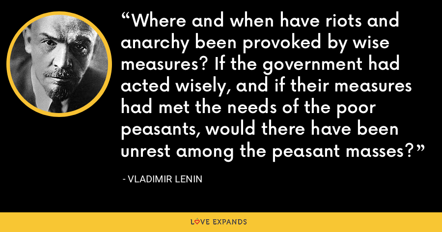 Where and when have riots and anarchy been provoked by wise measures? If the government had acted wisely, and if their measures had met the needs of the poor peasants, would there have been unrest among the peasant masses? - Vladimir Lenin