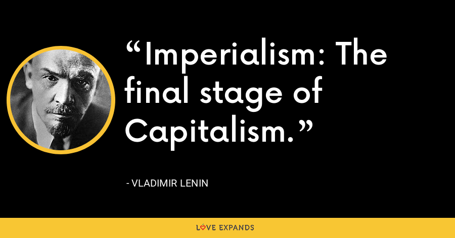 Imperialism: The final stage of Capitalism. - Vladimir Lenin