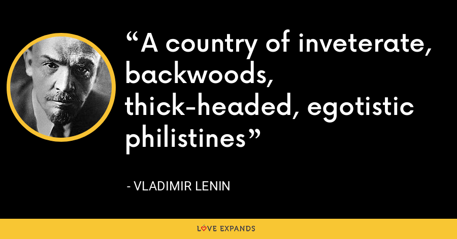 A country of inveterate, backwoods, thick-headed, egotistic philistines - Vladimir Lenin