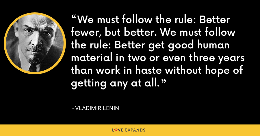 We must follow the rule: Better fewer, but better. We must follow the rule: Better get good human material in two or even three years than work in haste without hope of getting any at all. - Vladimir Lenin