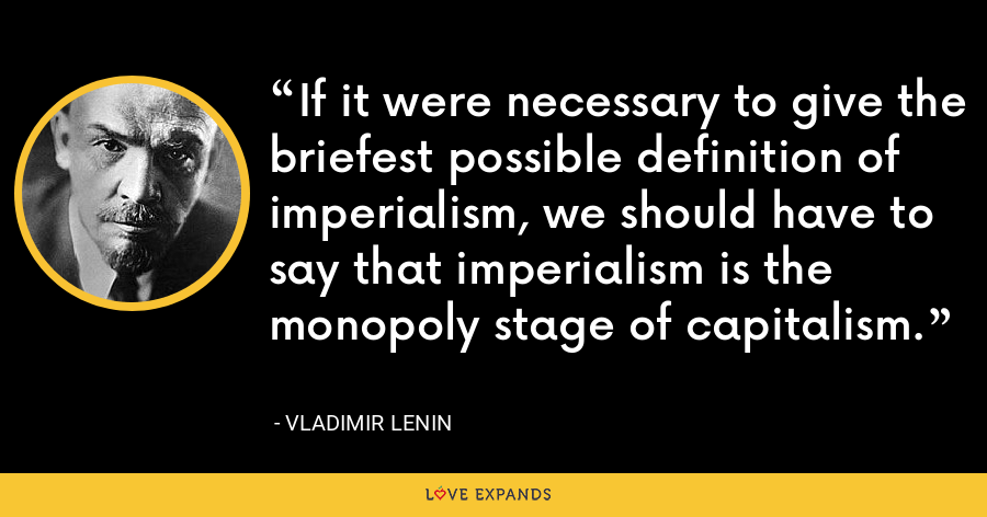 If it were necessary to give the briefest possible definition of imperialism, we should have to say that imperialism is the monopoly stage of capitalism. - Vladimir Lenin