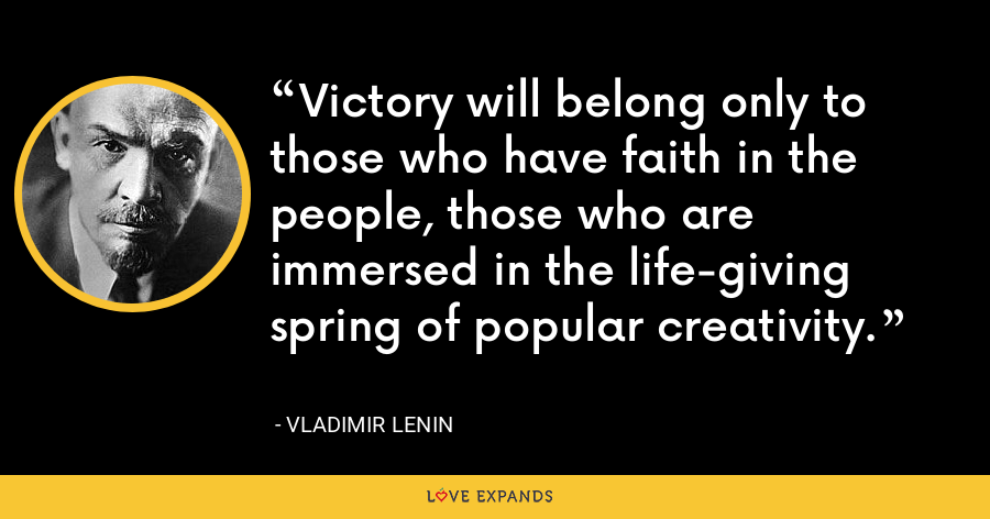 Victory will belong only to those who have faith in the people, those who are immersed in the life-giving spring of popular creativity. - Vladimir Lenin