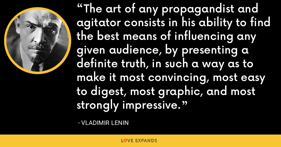 The art of any propagandist and agitator consists in his ability to find the best means of influencing any given audience, by presenting a definite truth, in such a way as to make it most convincing, most easy to digest, most graphic, and most strongly impressive. - Vladimir Lenin