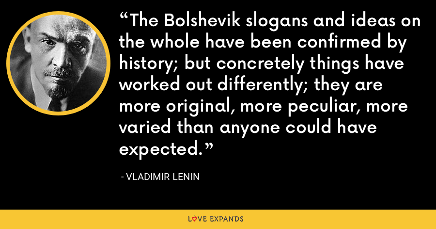 The Bolshevik slogans and ideas on the whole have been confirmed by history; but concretely things have worked out differently; they are more original, more peculiar, more varied than anyone could have expected. - Vladimir Lenin