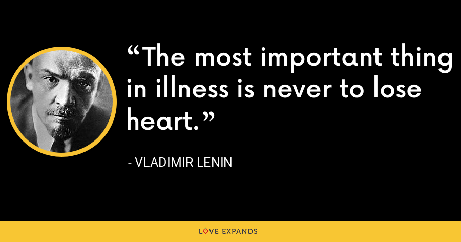 The most important thing in illness is never to lose heart. - Vladimir Lenin