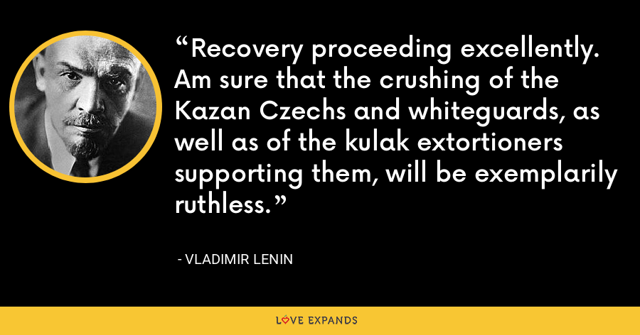 Recovery proceeding excellently. Am sure that the crushing of the Kazan Czechs and whiteguards, as well as of the kulak extortioners supporting them, will be exemplarily ruthless. - Vladimir Lenin
