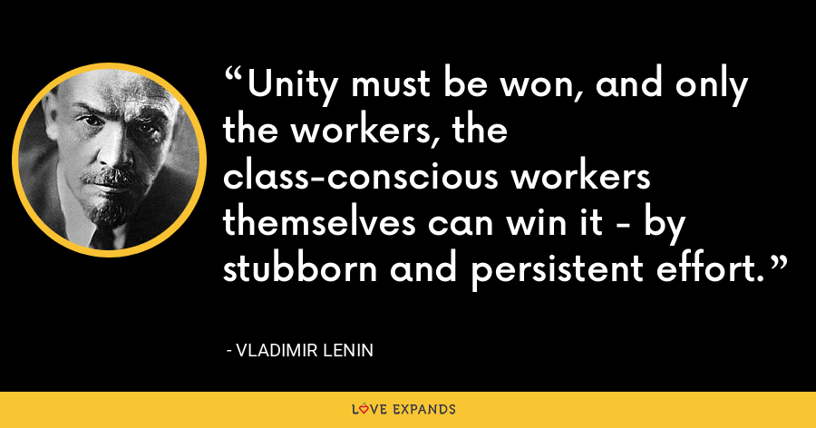 Unity must be won, and only the workers, the class-conscious workers themselves can win it - by stubborn and persistent effort. - Vladimir Lenin