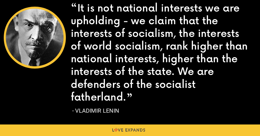 It is not national interests we are upholding - we claim that the interests of socialism, the interests of world socialism, rank higher than national interests, higher than the interests of the state. We are defenders of the socialist fatherland. - Vladimir Lenin
