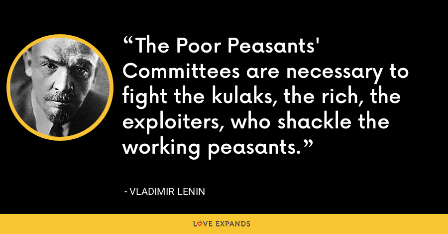The Poor Peasants' Committees are necessary to fight the kulaks, the rich, the exploiters, who shackle the working peasants. - Vladimir Lenin