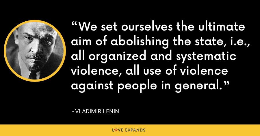 We set ourselves the ultimate aim of abolishing the state, i.e., all organized and systematic violence, all use of violence against people in general. - Vladimir Lenin