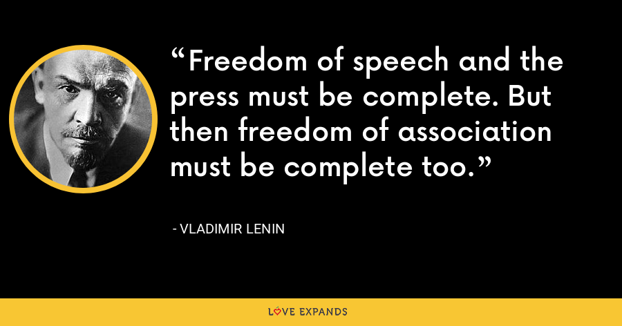 Freedom of speech and the press must be complete. But then freedom of association must be complete too. - Vladimir Lenin